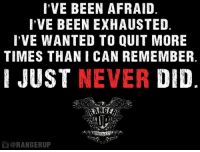 Never quit.   RangerUp.com: I'VE BEEN AFRAID  I'VE BEEN EXHAUSTED  I'VE WANTED TO QUIT MORE  TIMES THAN I CAN REMEMBER  JUST NEVER  DID  ORANGERUP Never quit.   RangerUp.com