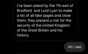 Fake, Yeah, and History: I've been asked by the 7th earl of  Bradford and Lord Lyon to make  list of all fake pages and close  them, they present a risk for the  security of the United Kingdom  of the Great Britain and his  history.  Ah I see Oh yeah Lord Lyon and I? We go WAY back.