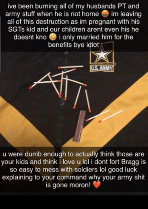 How about a r/justbootspousethings for all the effed up things they do? Another version of this from r/trashy.: ive been burning all of my husbands PT and  army stuff when he is not home im leaving  all of this destruction as im pregnant with his  SGTS kid and our children arent even his he  i only married him for the  benefits bye idiot  doesnt kno  LS ARMY  u were dumb enough to actually think those are  your kids and think i love u lol i dont fort Bragg is  so easy to mess with soldiers lol good luck  explaining to your command why your army shit  is gone moron! How about a r/justbootspousethings for all the effed up things they do? Another version of this from r/trashy.