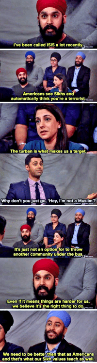 Community, Isis, and Muslim: I've been called ISIS a lot recently  Americans see Sikhs and  automatically think you're a terrorist.  The turban is what makes us a target  Why don't you just go, 'Hey, l'mnot a Muslim?  It's just not an option for to throw  another community under the bus,  COMEDT  Even if it means things are harder for us,  we believe it's the right thing to.do., vasia  We need to be better than that as Americans  and that's what our Sikh values teach as well Better People Than Most