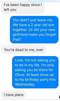 Memes, 🤖, and Birthday Party: I've been happy since I  left you  You didn't just leave me.  We have a 2 year old son  together. Or did your new  girlfriend make you forget  that?  You're dead to me, over  Look, I'm not asking you  to be in my life. I'm only  asking you be there for  Oliver. At least show up  to his birthday party this  Wednesday  I have plans RT @SadScreenshots_:
