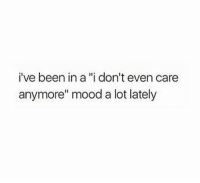 "Mood, Been, and Lately: i've been in a ""i don't even care  anymore"" mood a lot lately"