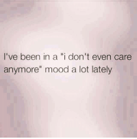 "i dont even: I've been in a ""i don't even care  anymore"" mood a lot lately"
