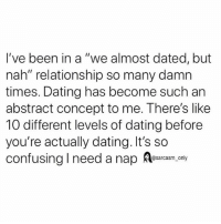 """Dating, Funny, and Memes: I've been in a """"we almost dated, but  nah"""" relationship so many damn  times. Dating has become such an  abstract concept to me. There's like  10 different levels of dating before  you're actually dating. It's so  confusing I need a nap ea.ony SarcasmOnly"""