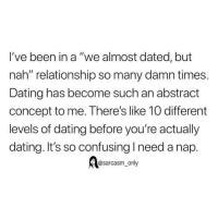 "Dating, Funny, and Memes: I've been in a ""we almost dated, but  nah"" relationship so many damn times.  Dating has become such an abstract  concept to me. There's like 10 different  levels of dating before you're actually  dating. It's so confusing I need a nap.  @sarcasm_only SarcasmOnly"