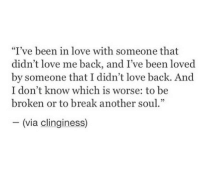 "Love, Break, and Back: ""I've been in love with someone that  didn't love me back, and I've been loved  by someone that I didn't love back. And  I don't know which is worse: to be  broken or to break another soul""  -(via clinginess)"