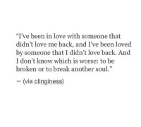 """Clinginess: """"I've been in love with someone that  didn't love me back, and I've been loved  by someone that I didn't love back. And  I don't know which is worse: to be  broken or to break another soul.""""  - (via clinginess)"""