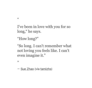 "Love, Been, and How: I've been in love with you for so  long,"" he says.  ""How long?""  So long. I can't remember what  not loving you feels like. I can't  even imagine it.""  L 2>  05  - Sue Zhao (via tamizhs)"
