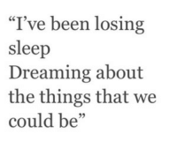"Sleep, Been, and Losing: ""I've been losing  sleep  Dreaming about  the things that we  could be"""