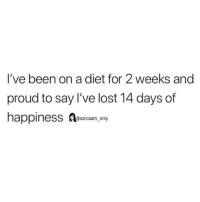 (via twitter-ernersted): I've been on a diet for 2 weeks and  proud to say I've lost 14 days of  happiness Aesarcasm,ony (via twitter-ernersted)