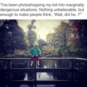 """Meirl: """"I've been photoshopping my kid into marginally  dangerous situations. Nothing unbelievable, but  enough to make people think, 'Wait, did he..?"""" Meirl"""