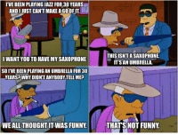 #s06e22: IVE BEEN PLAYINGJAzz FOR 30 YEARS  ANDIJUST CANTMAKE AGOOFITI  I WANT YOU TO HAVE MY SAXOPHONE  SOIVE BEEN PLAYING AN UMBRELLA FOR 30  YEARS WHYDIDNTANYBODYTELLMEP  WEALL THOUGHT WAS FUNNY.  THIS ISNTASAXOPHONE  IT SAN UMBRELLA.  THATS NOT FUNNY #s06e22