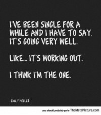 "Club, Tumblr, and Working Out: IVE BEEN SINGLE FORA  WHILE AND I HAVE TO SAY,  ITS GOING VERY WELL  LIKE... ITS WORKING OUT  I THINK IM THE ONE  EMILY HELLER  you should probably go to TheMetaPicture.com <p><a href=""http://laughoutloud-club.tumblr.com/post/166308114984/well-its-going-very-well"" class=""tumblr_blog"">laughoutloud-club</a>:</p>  <blockquote><p>Well, It's Going Very Well</p></blockquote>"