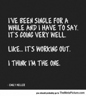 Tumblr, Working Out, and Blog: IVE BEEN SINGLE FORA  WHILE AND I HAVE TO SAY,  ITS GOING VERY WELL  LIKE... ITS WORKING OUT  I THINK IM THE ONE  EMILY HELLER  you should probably go to TheMetaPicture.com srsfunny:Well, It's Going Very Well