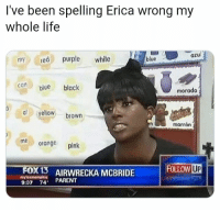 You learn something new every day: I've been spelling Erica wrong my  whole life  azul  myred purple white  blue  blue black  morado  al yellow brown  marrón  meorange pink  Fox 13  myloxmemphis  RECKA MCBRIDE FOLLOW  9:07 74 PARENT You learn something new every day