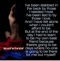 Being Alone, Best Friend, and Love: I've been stabbed in  the back by those  I needed most.  Ive been lied to by  those I love  And I have felt alone  when I couldn't  afford to be  But at the end of the  day I had to learn  to be my own best  friend because  there's going to be  survivor days where no-one  is going to be there  for me but myself!