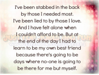Best Friend, Dank, and Friends: I've been stabbed in the back  by those I needed most.  I've been lied to by those I love.  And I have felt alone when  I couldn't afford to be. But at  the end of the day I had to  learn to be my own best friend  because there's going to be  days where no-one is going to  be there for me but myself. your daily dose of jokes