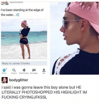 Being Alone, Crying, and Fucking: I've been standing at the edge of  the water.  Reply to James Charles  Home  Explore  Notifications Messages  Me  bodyglitter  i said i was gonna leave this boy alone but HE  LITERALLY PHOTOSHOPPED HIS HIGHLIGHT IM  FUCKING CRYING JFKSSL HEY THERE IM MR MEESEEKS