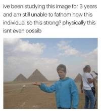 meirl: ive been studying this image for 3 years  and am still unable to fathom how this  individual so this strong? physically this  isnt even possib meirl