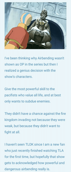 Fire, Life, and Best: I've been thinking why Airbending wasn't  shown as OP in the series but then I  realized a genius decision with the  show's characters.  Give the most powerful skill to the  pacifists who value all life, and at best  only wants to subdue enemies.  They didn't have a chance against the fire  kingdom invading not because they were  weak, but because they didn't want to  fight at all.  I haven't seen TLOK since I am a new fan  who just recently finished watching TLA  for the first time, but hopefully that show  gets to acknowledged how powerful and  dangerous airbending really is. How ATLA managed to not make Airbenders overpowered.