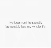 Life, Been, and Unintentionally: I've been unintentionally  fashionably late my whole life.