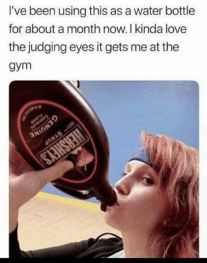 Gym, Love, and Memes: I've been using this as a water bottle  for about a month now. I kinda love  the judging eyes it gets me at the  gym