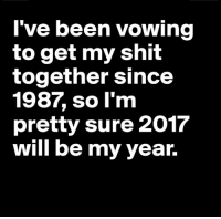 Here's hoping.: I've been vowing  to get my shit  together since  pretty sure 2017  will be my year. Here's hoping.