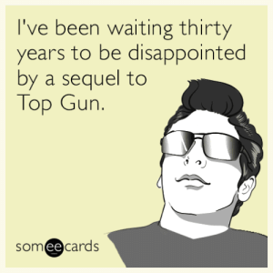 memehumor:  I've been waiting thirty years to be disappointed by a sequel to Top Gun.: I've been waiting thirty  years to be disappointed  by a sequel to  Top Gun.  someecards  ее memehumor:  I've been waiting thirty years to be disappointed by a sequel to Top Gun.