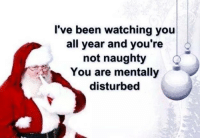 naughtiness: I've been watching you  all year and you're  not naughty  You are mentally  disturbed