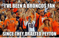 Broncos fans be like...: IVE BEENABRONCOS FAN  SINCE THEY DRAFTED PEYTON Broncos fans be like...