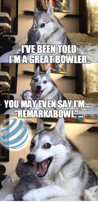: IVE BEENTOLD  HMA GREAT BOWLER  YOU MAYEVEN SAYIM  REMARKABOWL
