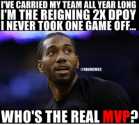 Nba, Game, and Spurs: IVE CARRIED MY TEAM ALL YEAR LONG  IM THE REIGNING 2XDPOY  I NEVER TOOK ONE GAME OFF  @NBAMEMES  WHO'S THE REAL  MVP? Kawhi makes a strong case. #Spurs Nation