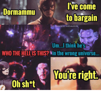Memes, Marvel, and Marvelous: I've come  Dormammu  to bargain  ALL THINGS DC AND MARVEL  Um...I think he's  WHO THE HELLIS THIS? in the Wrong universe...  Youre right.  Oh sh*t Dammit Barry!