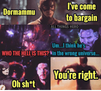 Memes, Marvel, and 🤖: I've come  to bargain  Dormammu  ALL THINGS HERO  Um.... thinkhes  WHO THE HELLIS THIS? in the wrong universe.  Youre right  You're right.  Ohsh*t Dammit Barry. theflash dormammu drstrange marvel dccomics dc