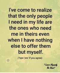 Memes, Muse, and Muses: I've come to realize  that the only people  I need in my life are  the ones who need  me in theirs even  when I have nothing  else to offer them  but myself.  Type 'yes' if you agree  Love Muse  Do you?
