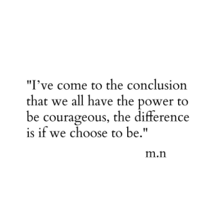 "Courageous: I've come to the conclusion  that we all have the power to  be courageous, the difference  is if we choose to be.""  IIT  m.n"