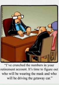 "funny Retirement: ""I've crunched the numbers in your  retirement account. It's time to figure out  who will be wearing the mask and who  will be driving the getaway car."" funny Retirement"