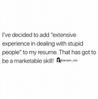 """SarcasmOnly: I've decided to add """"extensive  experience in dealing with stupid  people"""" to my resume. That has got to  be a marketable skill! Aesarcasm only SarcasmOnly"""