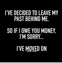 Memes, Money, and Sorry: I'VE DECIDED TO LEAVE MY  PAST BEHIND ME  SO IFI OWE YOU MONEY,  IM SORRY  I'VE MOVED ON  REBEL