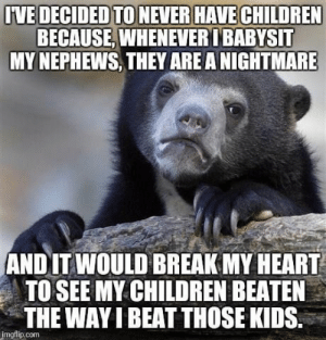 Children, Break, and Heart: IVE DECIDED TO NEVER HAVE CHILDREN  BECAUSE, WHENEVERI BABYSIT  MY NEPHEWS, THEY AREA NIGHTMARE  AND IT WOULD BREAK MY HEART  TO SEE MY CHILDREN BEATEN  THE WAY I BEAT THOSE KIDS.  imgflip.com The beatings will continue until morale improves
