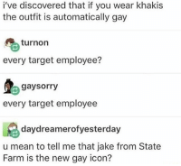 "Feminism, Lgbt, and Memes: i've discovered that if you wear khakis  the outfit is automatically gay  turnon  every target employee?  gaysorry  every target employee  daydreamerofyesterday  u mean to tell me that jake from State  Farm is the new gay icon? Personal IG: @itsricardoortega | HOTLINES: | LGBT Hotline: 8664887386 Suicide Hotline: 18002738255 Transgender Hotline: 8775658860 Self Harm Hotline: 18003668288 Abuse Hotline: 18007997233 Sexual Assault Hotline: 8779955247 Eating Disorder Hotline: 18009312237 Crisis Text Line: Text ""HOME"" 741-741 