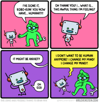 Robo-kun: I'VE DONE IT,  ROBO-KUN! YOU NOW  HAVE... HUMANITY!  OH THANK YOU! I... WHAT IS...  THIS AWFUL THING I'M FEELING?  IDON'T WANT TO BE HUMAN  ANYMORE! I CHANGE MY MIND!  CHANGE MY MIND!!  IT MIGHT BE ANXIETY  OH  GOD  THIS COMIC MADE POSSIBLE THANKS TO JOHAN WILK  @MrLovenstein MRLOVENSTEIN.COM Robo-kun