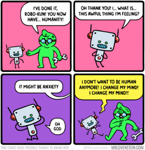 2 human 4 me.  Secret Panel HERE 🤖 mrlovenstein.com/comic/1072: I'VE DONE IT  ROBO-KUN! YOU NOW  HAVE.. HUMANITY!  OH THANK YOU! I... WHAT IS...  THIS AWFUL THING I'M FEELING?  IDON'T WANT TO BE HUMAN  ANYMORE! I CHANGE MY MIND!  I CHANGE MY MIND!!  IT MIGHT BE ANXIETY  O o  D  OH  GOD  THIS COMIC MADE POSSIBLE THANKS TO JOHAN WIIK  @MrLovenstein MRLOVENSTEIN.COM 2 human 4 me.  Secret Panel HERE 🤖 mrlovenstein.com/comic/1072