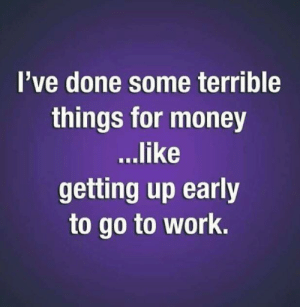 The struggle is real!: I've done some terrible  things for money  ...like  getting up early  to go to work. The struggle is real!