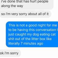 Relationships, Shit, and Sorry: i've done that has hurt people  along the way  so i'm very sorry about all of it  This is not a good night for me  to be having this conversation l  just caught my dog eating cat  shit out of the litter box like  literally 7 minutes ago  ok i'm sorry YOU CAN APOLOGIZE TO ME WHEN IT'S CONVENIENT FOR ME