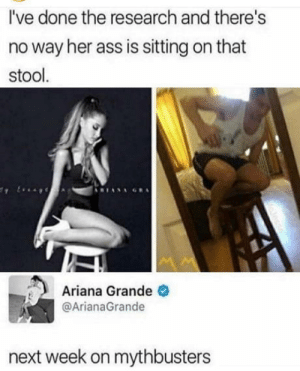 Ariana Grande, Ass, and MythBusters: I've done the research and there's  no way her ass is sitting on that  stool  Ariana Grande  @ArianaGrande  next week on mythbusters The truth is the guy is 乇乂ㄒ尺卂 ㄒ卄丨匚匚
