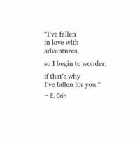 "Love, Wonder, and Fallen: ""I've fallen  in love with  adventures,  so I begin to wonder,  if that's why  I've fallen for you.""  - E. Grin"