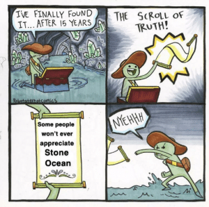 Memes, Appreciate, and Ocean: IVE FINALLY FOUND  IT... AFTER 15 YEARS  THE SCROLL oF  TRUTH!  Some people  won't ever  appreciate  Stone  Ocean Me after posting Jolyne memes