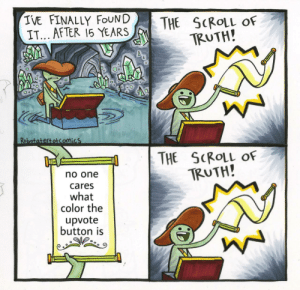 Just stop: IVE FINALLY FOUND  IT... AFTER 15 YEARS  THE SCROLL  TRUTH!  OF  Robotatertotcomics  THE SCROLL OF  TRUTH!  no one  cares  what  color the  upvote  button is Just stop