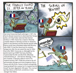 Merde!: IVE FINALLY FOUND  IT... AFTER 204 YEARS  THE SCROLL OF  TRUTH!  0  Ever since France lost Elsaß-Lothringen in 1871, the  French allowed revanchism to dominate their foreign  policy until they finally reclaimed that Germarn  territory in 1945. France has a massive inferiority  complex relative to Germany and has an obsessive  desire to see Germany and the German people suffer.  France would have completely balkanized Germany  after WWI if it had the chance and its constant  antagonism after the war paved the way for Hitler  Even after WWIl, France was so distraught by the  partial rearming of WEST Germany that they  implemented the EDC and the ECSC effectively  institutionalizing an anti-German ideology. In the  end, however, a Germany without much of its  imperial territory (1871-1918) has proven to be still  economically stronger and more prosperous than a  France with all of hers. France is slowly and painfully  lowering herself into a grave, but it's a grave that she  herself has been digging for 204 years. This cruel yetM  apt fate shows us that truth, sometimes, is truly  stranger than fiction.  i surrender  save me america Merde!